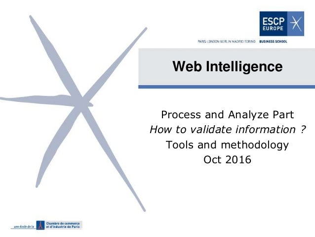 Web Intelligence Process and Analyze Part How to validate information ? Tools and methodology Oct 2016