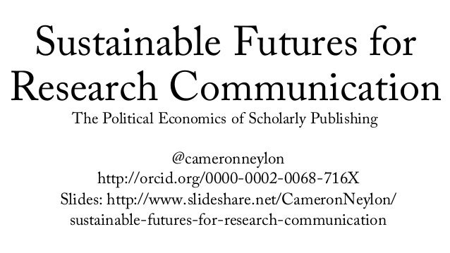 Sustainable Futures for Research Communication The Political Economics of Scholarly Publishing @cameronneylon http://orcid...