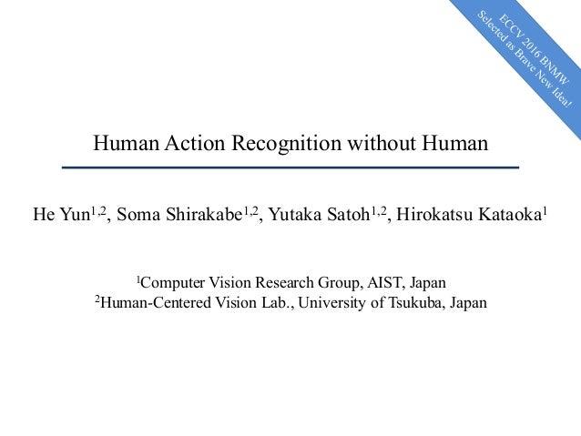 Human Action Recognition without Human He Yun1,2, Soma Shirakabe1,2, Yutaka Satoh1,2, Hirokatsu Kataoka1 1Computer Vision ...