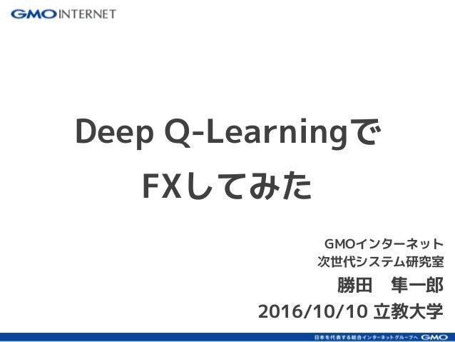 GMOインターネット 次世代システム研究室 勝田 隼一郎 2016/10/10 立教大学 Deep Q-Learningで FXしてみた
