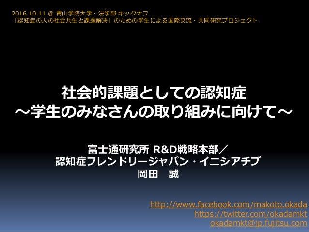 社会的課題としての認知症 ~学生のみなさんの取り組みに向けて~ http://www.facebook.com/makoto.okada https://twitter.com/okadamkt okadamkt@jp.fujitsu.com ...