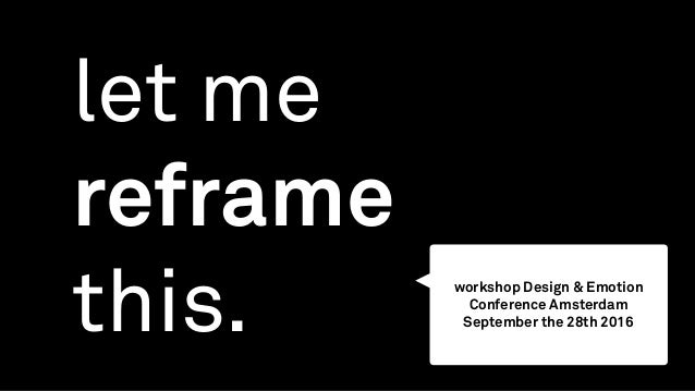 let me reframe this. workshop Design & Emotion Conference Amsterdam September the 28th 2016