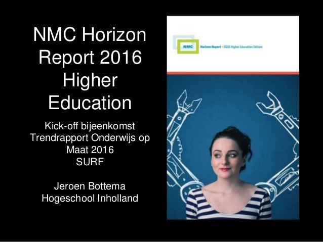 NMC Horizon Report 2016 Higher Education Kick-off bijeenkomst Trendrapport Onderwijs op Maat 2016 SURF Jeroen Bottema Hoge...