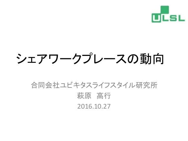 シェアワークプレースの動向 合同会社ユビキタスライフスタイル研究所 萩原 高行 2016.10.27