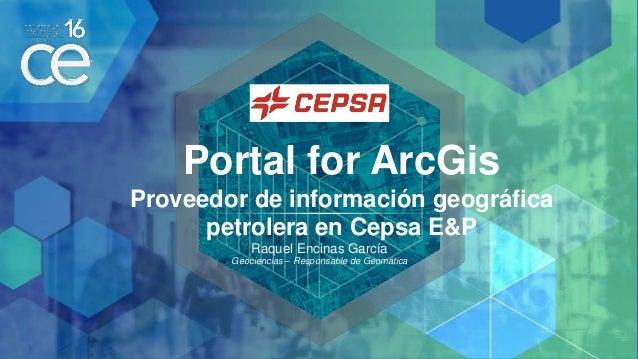 Portal for ArcGis Proveedor de información geográfica petrolera en Cepsa E&P Raquel Encinas García Geociencias – Responsab...