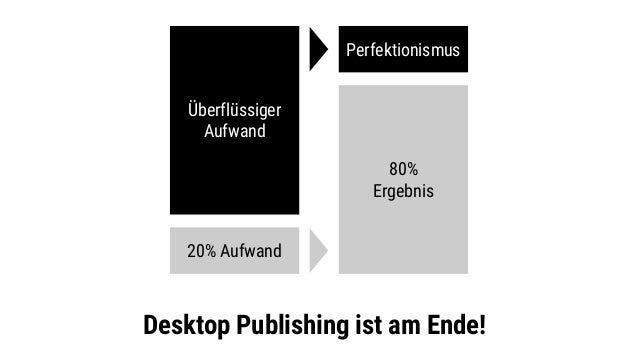 Desktop Publishing ist am Ende! Überflüssiger Aufwand 80% Ergebnis Perfektionismus 20% Aufwand