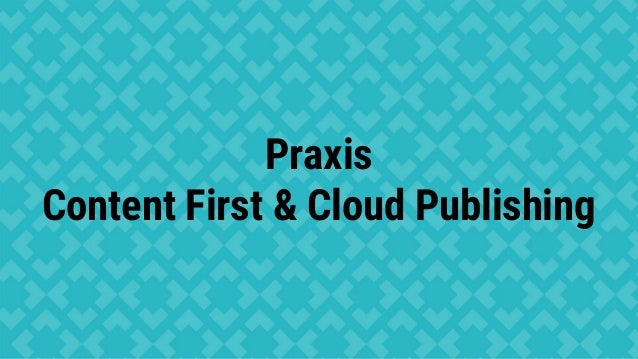 Praxis Content First & Cloud Publishing