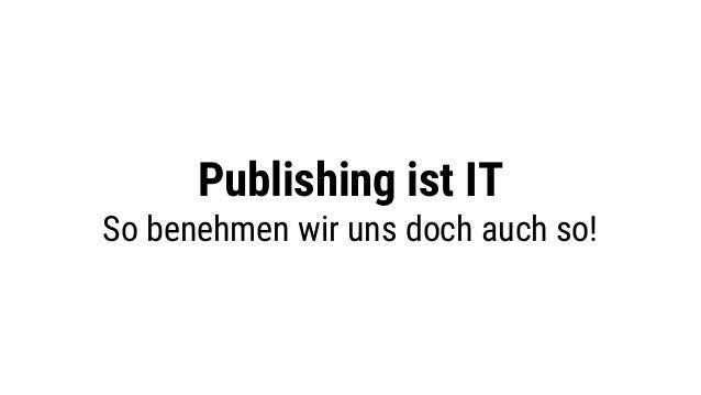 Publishing ist IT So benehmen wir uns doch auch so!