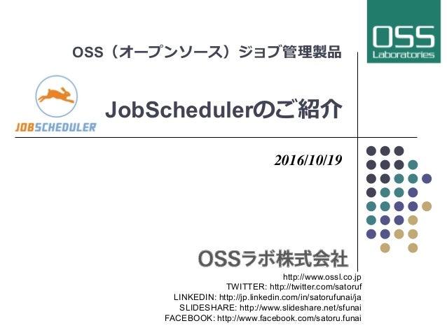 OSS(オープンソース)ジョブ管理製品 JobSchedulerのご紹介 2016/10/19 http://www.ossl.co.jp TWITTER: http://twitter.com/satoruf LINKEDIN: http:/...