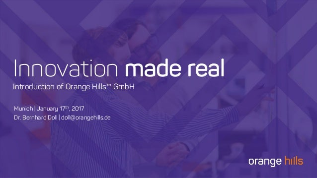 Innovation mmaaddee rreeaall Introduction of Orange Hills™ GmbH Munich | January 17th, 2017 Dr. Bernhard Doll | doll@orang...
