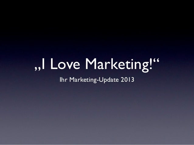 """I Love Marketing!""   Ihr Marketing-Update 2013"