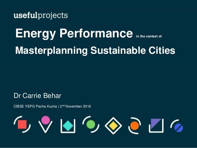 Dr Carrie Behar CIBSE YEPG Pecha Kucha | 2nd November 2016 Energy Performance in the context of Masterplanning Sustainable...