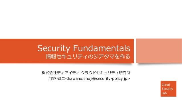 Cloud Security Lab. Cloud Security Lab. Cloud Security Lab. Security Fundamentals 情報セキュリティのジアタマを作る 株式会社ディアイティ クラウドセキュリティ研究...