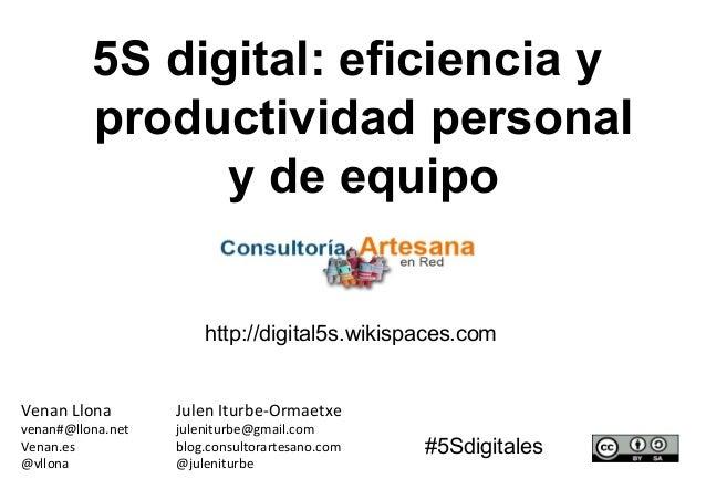 5S digital: eficiencia y productividad personal y de equipo Julen Iturbe-Ormaetxe juleniturbe@gmail.com blog.consultorarte...