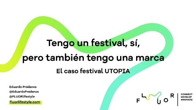 CONNECT DEVELOP INNOVATE Tengo un festival, sí, pero también tengo una marca El caso festival UTOPIA fluorlifestyle.com Edu...