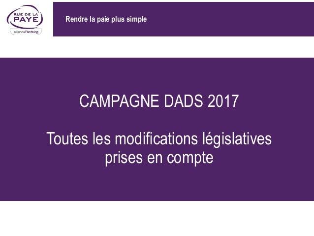CAMPAGNE DADS 2017 Toutes les modifications législatives prises en compte Rendre la paie plus simple