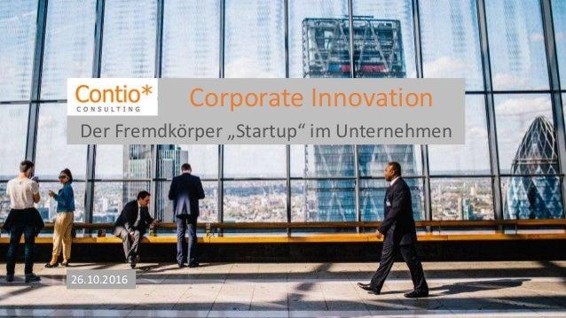"""Corporate Innovation 26.10.2016 Der Fremdkörper """"Startup"""" im Unternehmen"""
