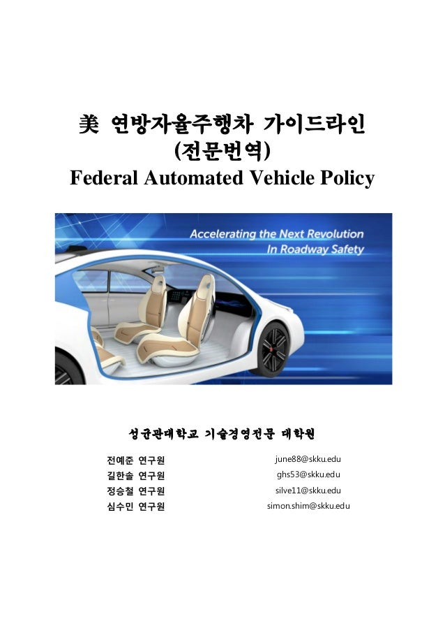 1 / 72 성균관대학교 기술경영전문대학원 美 연방자율주행차 가이드라인 (전문번역) Federal Automated Vehicle Policy 성균관대학교 기술경영전문 대학원 젂예준 연구원 june88@skku.edu ...