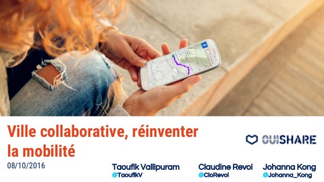 Ville collaborative, réinventer la mobilité 08/10/2016 Taoufik Vallipuram @TaoufikV Claudine Revol @CloRevol Johanna Kong ...