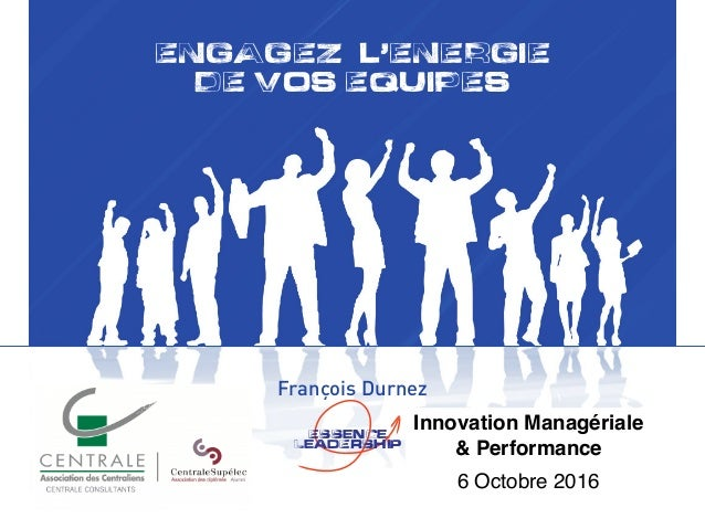 ENGAGEZ L,ENERGIE DE VOS EQUIPES François Durnez !Essence leadErship Innovation Managériale & Performance 6 Octobre 2016