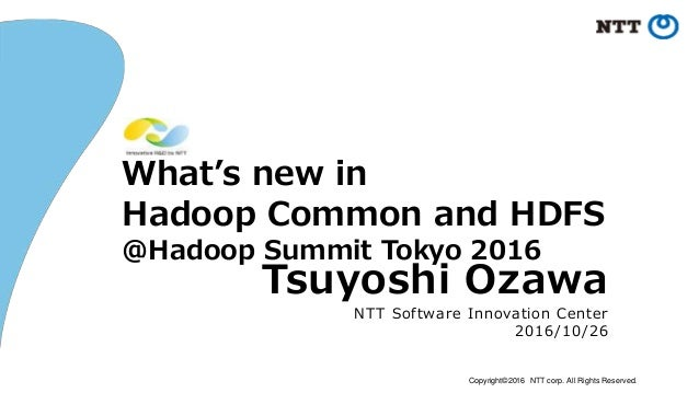 Copyright©2016 NTT corp. All Rights Reserved. What's new in Hadoop Common and HDFS @Hadoop Summit Tokyo 2016 Tsuyoshi Ozaw...