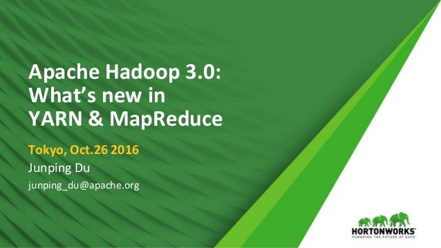 1 © Hortonworks Inc. 2011 – 2016. All Rights Reserved Apache Hadoop 3.0: What's new in YARN & MapReduce Tokyo, Oct.26 2016...