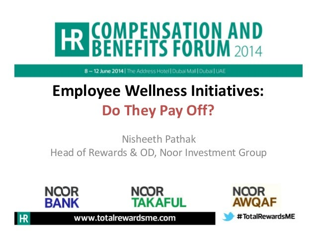 Employee Wellness Initiatives: Do They Pay Off? Nisheeth Pathak Head of Rewards & OD, Noor Investment Group