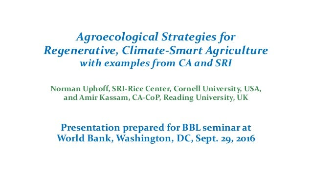 Agroecological Strategies for Regenerative, Climate-Smart Agriculture with examples from CA and SRI Norman Uphoff, SRI-Ric...