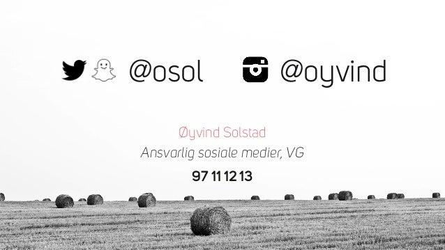 @osol Øyvind Solstad Ansvarlig sosiale medier, VG 97 11 12 13 @oyvind