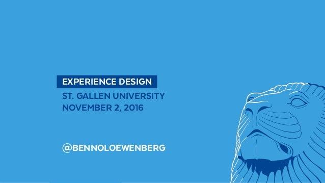 @BennoLoewenberg  EXPERIENCE DESIGN ST. GALLEN UNIVERSITY NOVEMBER 2, 2016 @BENNOLOEWENBERG