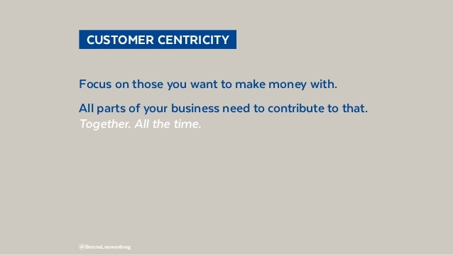 @BennoLoewenberg  CUSTOMER CENTRICITY Focus on those you want to make money with. All parts of your business need to con...