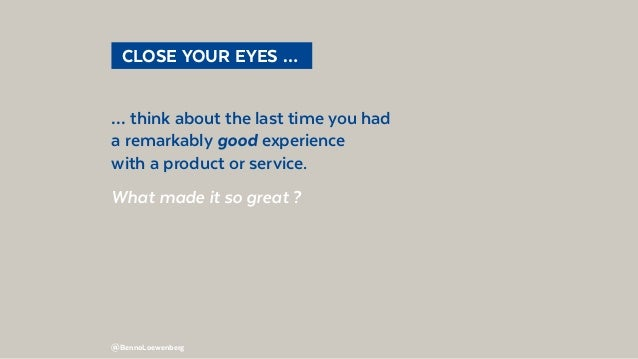 @BennoLoewenberg  CLOSE YOUR EYES …  … think about the last time you had a remarkably good experience with a product or ...