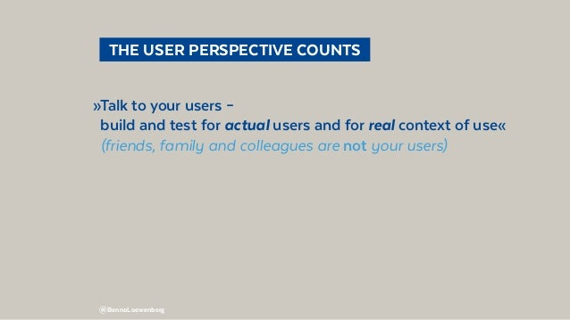 @BennoLoewenberg  THE USER PERSPECTIVE COUNTS »Talk to your users – build and test for actual users and for real context...