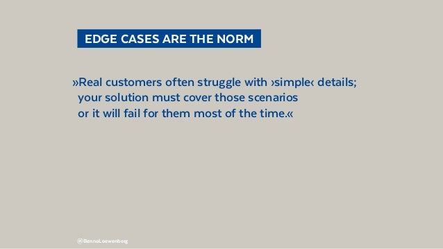 @BennoLoewenberg  EDGE CASES ARE THE NORM »Real customers often struggle with ›simple‹ details; your solution must cover...