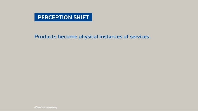 @BennoLoewenberg  PERCEPTION SHIFT Products become physical instances of services.
