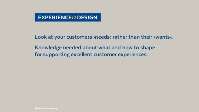 @BennoLoewenberg EXPERIENCED DESIGN Look at your customers ›needs‹ rather than their ›wants‹. Knowledge needed about wha...