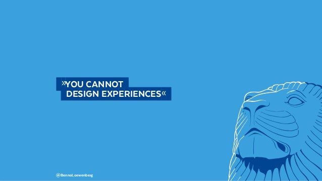 @BennoLoewenberg  »YOU CANNOT   DESIGN EXPERIENCES«