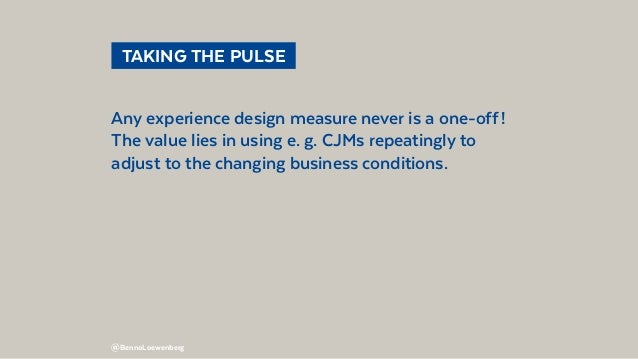 @BennoLoewenberg  TAKING THE PULSE Any experience design measure never is a one-off! The value lies in using e. g. CJMs...