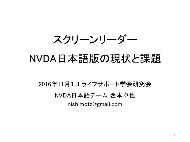 スクリーンリーダー NVDA日本語版の現状と課題 2016年11月3日 ライフサポート学会研究会 NVDA日本語チーム 西本卓也 nishimotz@gmail.com 1