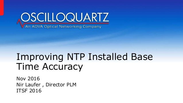 Improving NTP Installed Base Time Accuracy Nov 2016 Nir Laufer , Director PLM ITSF 2016