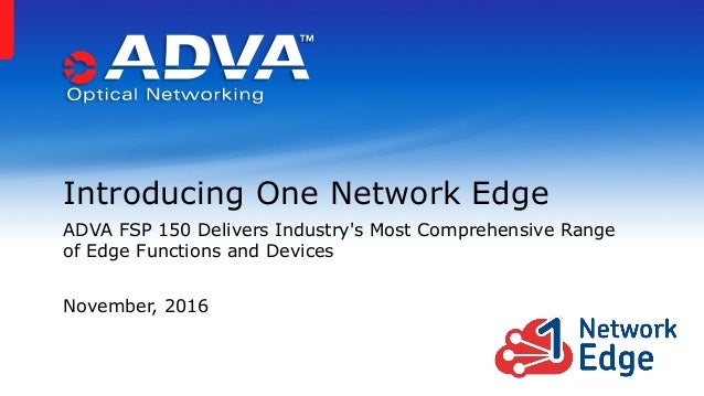 Introducing One Network Edge ADVA FSP 150 Delivers Industry's Most Comprehensive Range of Edge Functions and Devices Novem...