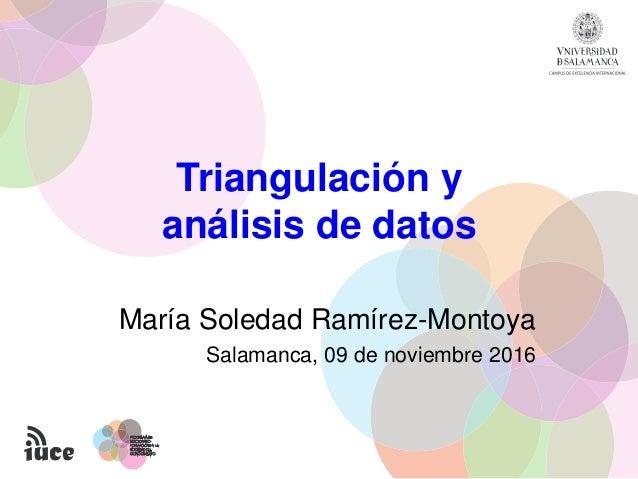 Triangulación y análisis de datos María Soledad Ramírez-Montoya Salamanca, 09 de noviembre 2016