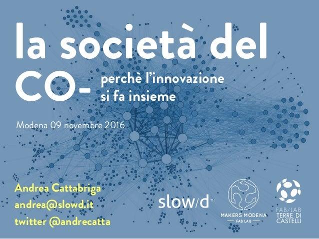 perchè l'innovazione si fa insieme Andrea Cattabriga andrea@slowd.it twitter @andrecatta la società del CO- MAKERS MODENA ...