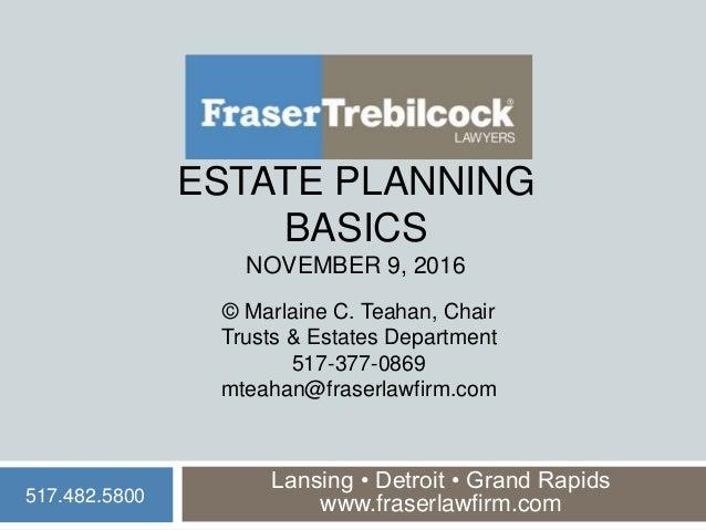 ESTATE PLANNING BASICS NOVEMBER 9, 2016 Lansing • Detroit • Grand Rapids www.fraserlawfirm.com © Marlaine C. Teahan, Chair...