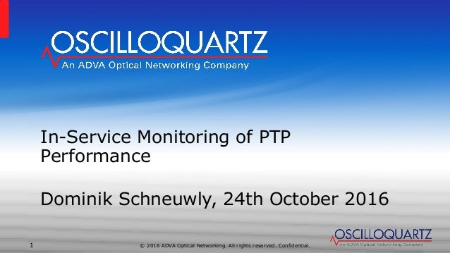 © 2016 ADVA Optical Networking. All rights reserved. Confidential.1 In-Service Monitoring of PTP Performance Dominik Schne...