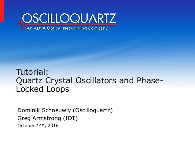 Tutorial: Quartz Crystal Oscillators and Phase- Locked Loops Dominik Schneuwly (Oscilloquartz) Greg Armstrong (IDT) Octobe...