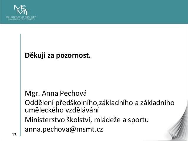 13 Děkuji za pozornost. Mgr. Anna Pechová Oddělení předškolního,základního a základního uměleckého vzdělávání Ministerstvo...