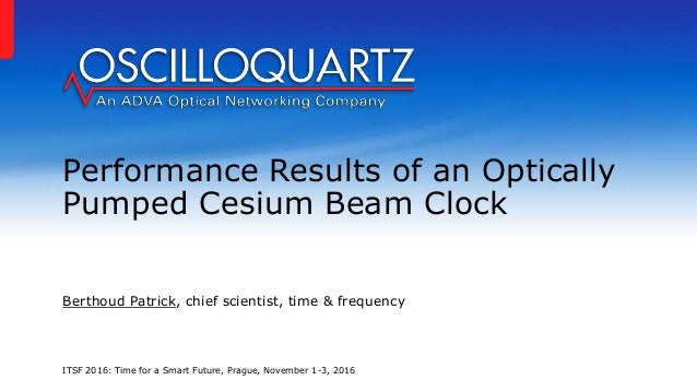 Performance Results of an Optically Pumped Cesium Beam Clock Berthoud Patrick, chief scientist, time & frequency ITSF 2016...