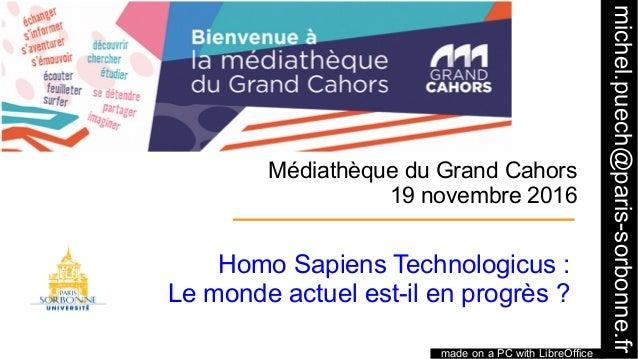 1 Médiathèque du Grand Cahors 19 novembre 2016 Homo Sapiens Technologicus: Le monde actuel est-il en progrès? made on a ...