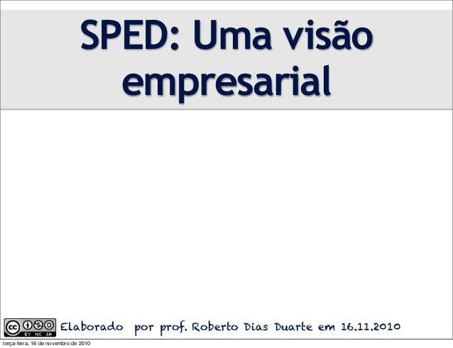 Elaborado por prof. Roberto Dias Duarte em 16.11.2010 SPED: Uma visão empresarial terça-feira, 16 de novembro de 2010